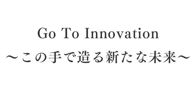 Go To Innovation ~この手で造る新たな未来~